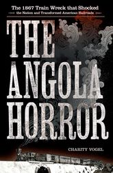 The Angola HorrorThe 1867 Train Wreck That Shocked the Nation and Transformed American Railroads