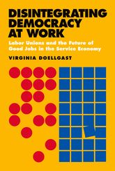 Disintegrating Democracy at WorkLabor Unions and the Future of Good Jobs in the Service Economy