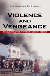 Violence and VengeanceReligious Conflict and Its Aftermath in Eastern Indonesia