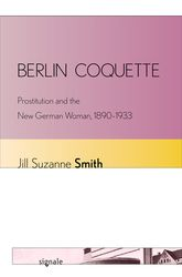 Berlin CoquetteProstitution and the New German Woman, 1890-1933