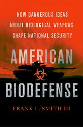 American BiodefenseHow Dangerous Ideas about Biological Weapons Shape National Security